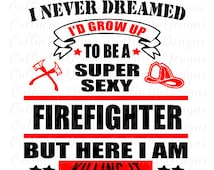 I Never Dreamed I'd Grow Up To Be A Super Sexy Firefighter But Here I Am Killing It SVG Cutting file for Cricut or Cameo (Designer Edition)