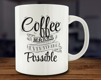 Coffee Makes Everything Possible Mug, Funny Coffee Mug (A122)