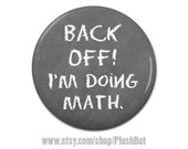 """Back Off! I'm Doing Math Funny Nerd Geeky Button 1.25"""" or 2.25"""" Pinback Pin Button Badge"""