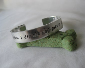 Hand Stamped - 1/2 inch cuff -  When I die the dog gets it all - Dog Jewelry - Canine Jewelry - Dog Lovers Bracelet - Dog Gift - K9 cuff
