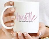 Hustle Mug, Coffee Mug 11oz, Hustle for the pretty things mug, Inspirational Coffee Mug, Motivational Coffee, Gift for Her, Quote Coffee Mug