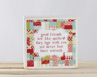 Good Friends are like QUILTS - they age with you yet never lose their warmth - Wood Block
