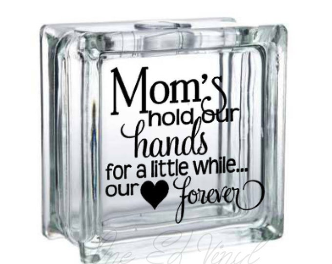 Mom's Hold Our Hands for a little while our Hearts Forever - Vinyl Decal for a DIY Glass Block, Frames, and more...Block Not Included