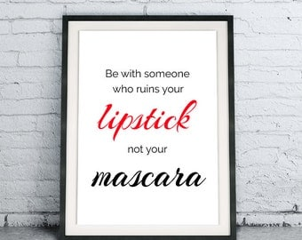 Printable Quote Art Download DIY Be With Someone Who Ruins Your Lipstick Not Your Mascara, inspirational home decor, modern art design