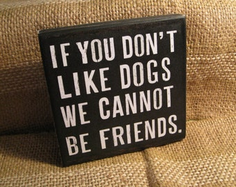 If you do not like dogs we cannot be friends 5  1/2 x  5  1/2 inches primitive wall sign quote home decor