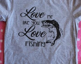 LOVE me like you LOVE FISHING. Womens shirt. Fishing.