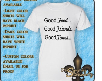 Good Food ,Good Friends, Good Times, Ware this Fun Shirt,All It Takes Is These Three Things To Have A Great Time with this comfortableTee