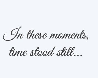 In these moments, time stood still... Vinyl decal. These words only.