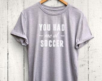 You Had Me At Soccer Tshirt -Cute Soccer Shirt, Soccer Girl Shirt, Soccer Practice Shirt, Soccer Gift, Soccer Coach Gift, Soccer Player Gift