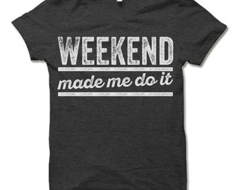 Weekend Made Me Do It. Cool T Shirt. Funny Party Shirts.