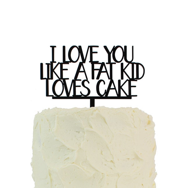 Cake Topper I Love You Like A Fat Kid Loves