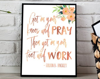 Gordon B. Hinckley quote, Get on your knees and pray then get on your feet and work,  INSTANT DOWNLOAD, Rose gold foil, LDS print,  floral