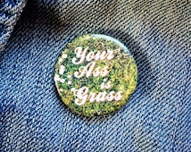 Your Ass is Grass 1.25 Inch Pinback Button