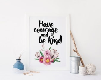 Have courage and be kind print, art quote dorm room decor, floral quote, printable quote, inspirational quote print