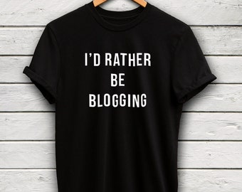 Blogging Tshirt - id rather be shirt, blogger shirt, gifts for teens, blogger gifts, funny meme shirts, tumblr tshirt, gifts for her