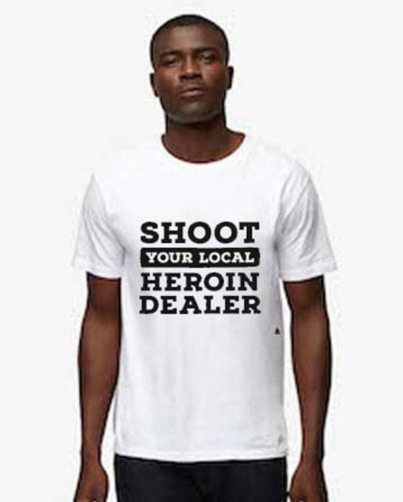 Shoot Your Local Heroin Dealer Shirt Awareness Tee Graphic
