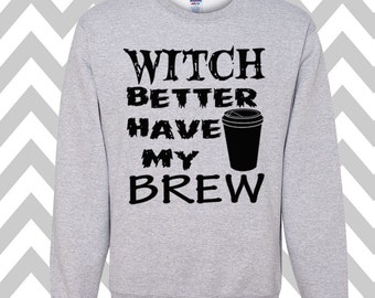 Witch Better Have My Brew Sweatshirt Unisex Sweatshirt Halloween Party Costume Shirt Funny Halloween Sweatshirt Happy Halloween Coffee Tee