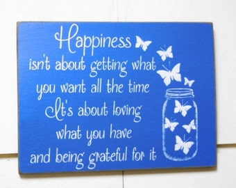 Happiness isn't about getting what you want all the time it's about loving what you have and being grateful for it wood sign