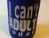 I can't adult today Insulated Can Holder,i cant insulated drink holder, Beer or Soda Huggie,  gift