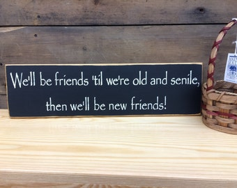 We'll be friends 'till we're old and senile... - Funny Friend Sign, Country Sign, Primitive Sign, Rustic Decor, Home Decor