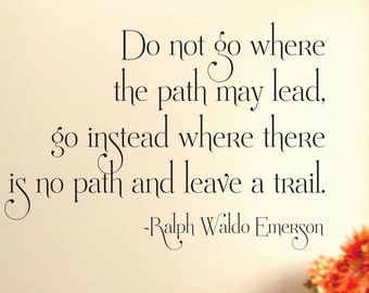 Do Not Go Where The Path May Lead, Go Instead Where There Is No Path And Leave A Trail...vinyl wall art sticker decal home decor