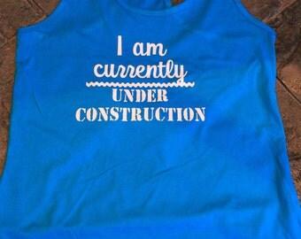 I am currently under construction Racerback Tank top Ladies/ Womens/ Juniors Shirt