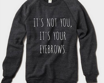 It's not you It's your EYEBROWS Champ Sweatshirt Alternative Apparel long sleeve shirt