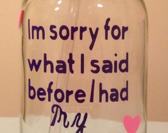 Im sorry for what i said before i had my coffee mason jar
