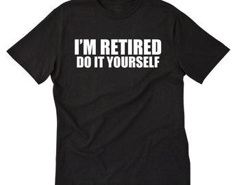 I'm Retired Do It Yourself T-shirt Funny Retirement Gift Tee Shirt