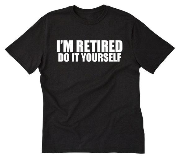 Im retired do it yourself t shirt funny retirement gift te gusta este artculo solutioingenieria Gallery