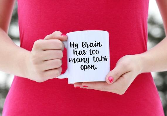 My Brain Has Too Many Tabs Open | Funny Mug | 11 oz.