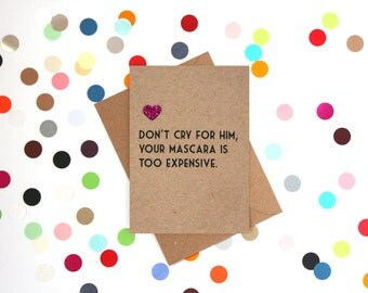 Funny break up card, Funny Divorce card, Funny friend card, Funny card. Don't cry for him, your mascara is too expensive