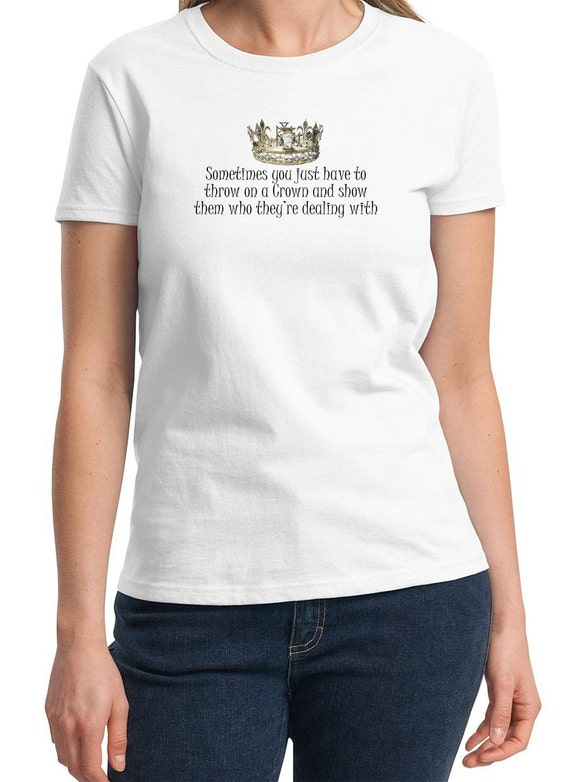 Sometimes you just have to throw on a Crown and show them who they're dealing with -  Ladies T-Shirt (Colors Available too)