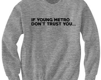 If Young Metro Don't Trust You Sweatshirt Funny Shirts Mens Ladies Crewneck #YoungMetro Hilarious Shirts Cute Gifts Plus Sizes S M L XL XXL