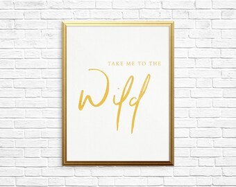 Take Me To The Wild | Hand-Lettered Typography Print | Gold Foil
