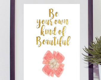 Be Your Own Kind of Beautiful digital print, inspirational instant printable, gold foil letters, golden lettered quote, flower print, floral