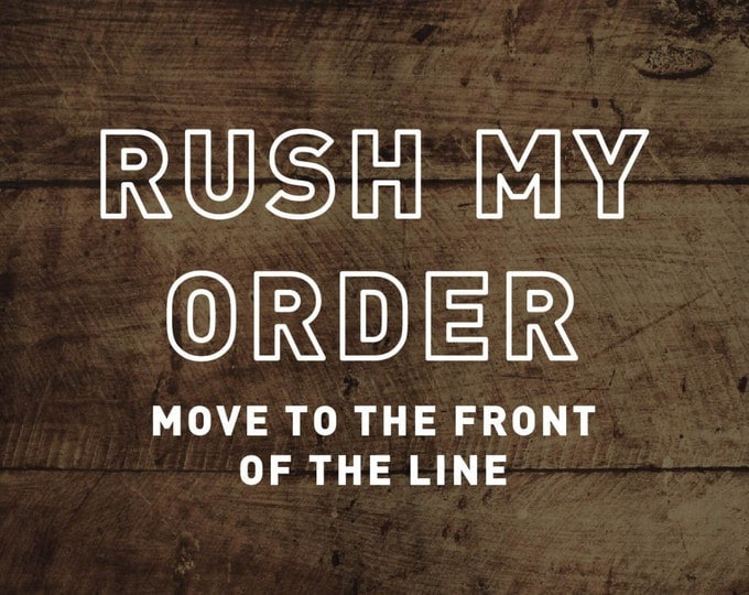 RUSH MY ORDER! Need it soon? Move to the front of the line.