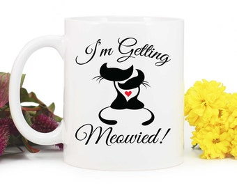 Im getting meowied,Bride to Be Mug,Wedding planning mug,Bride to be gift,Engagement Gift,Funny engagement gift,cat mug,MUG-356
