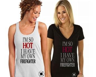 Fireman T-shirts, I'm so Hot, I Have My Own Firefighter, T-shirt, Custom Tank, Fireman shirts, I Love my Fireman, Fireman's Wife tank