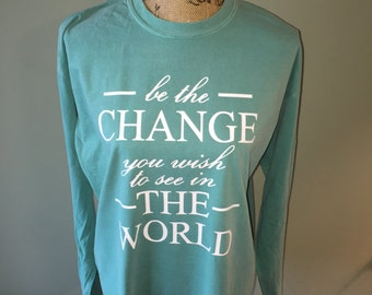 Inspirational Shirt - Change the World - Custom Quote Relaxed Fit Comfort Colors Long Sleeve - Be the Change you wish to see in the world