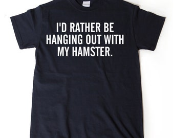I'd Rather Be Hanging Out With My Hamster T-shirt Funny Hilarious Hamster Lover Gift