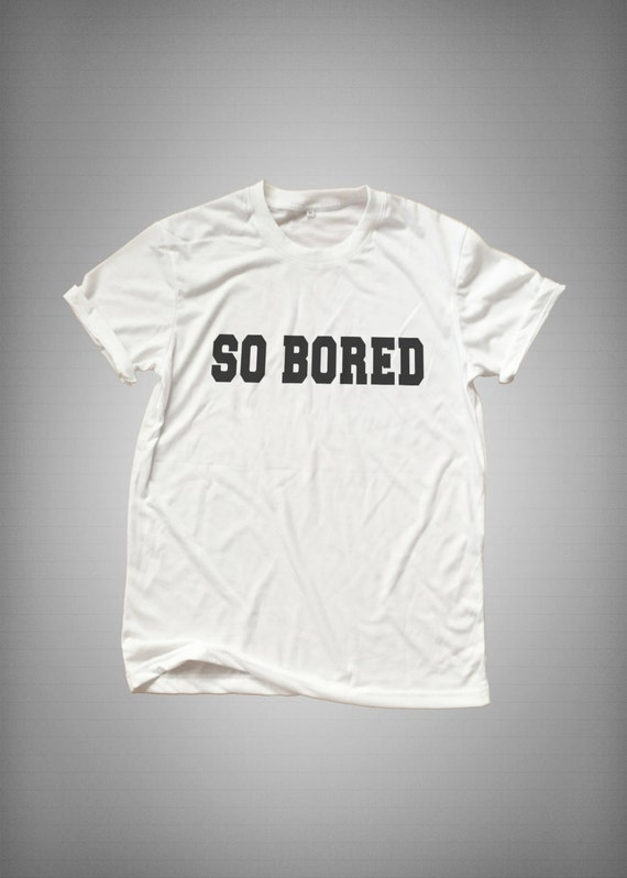 So bored funny tshirt tumblr tees shirt for by for Bored now t shirt