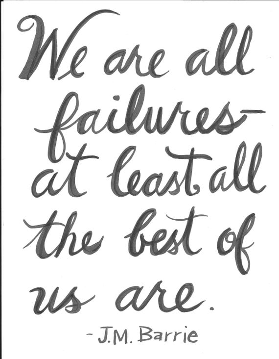 We are all failures- at least, all the best of us are. JM Barrie Handlettered Quote Print