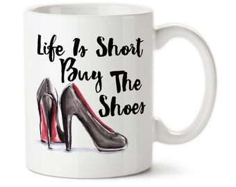 Coffee Mug, Life Is Short, Buy The Shoes, Stilettos, High Heels, Shop, Shopping, Addict, I Love Shoes, Tea, Addicted to shopping