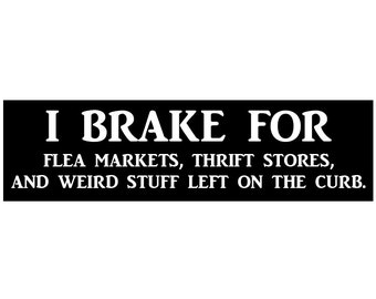 I Brake for Flea Markets, Thrift Shops, and weird stuff left on the curb Decal Vinyl or Magnet Bumper Sticker