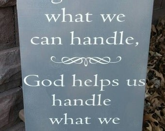 God Doesn't Give Us What We Can Handle God Helps Us Handle What We Are Given Sign