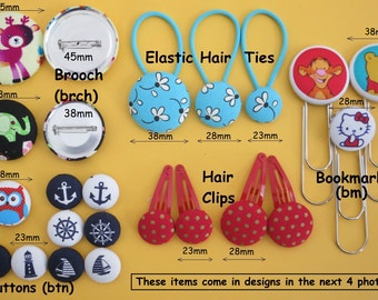 Hair Clips, Elastic Hair Ties, Brooch (brch/br), Bookmarks (bm), Fabric Covered Buttons (btn)