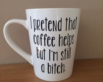 I Pretend That Coffee Helps but I'm Still a B**** - BLACK Coffee Decal - Funny Coffee Mug - Best Friend Gift - Personalized Gift - Birth