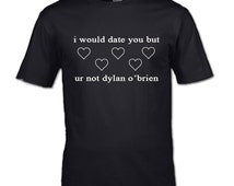 I would date you but ur not dylan o'brien T-Shirt i just want to drink wine teen womans mans clothing