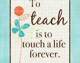 Printable Wall Decor ~ To TEACH is to touch a life forever ~ Teacher Quote ~ Teacher Print ~ Wall Art ~ Print ~ Teacher Appreciation~PH-0004